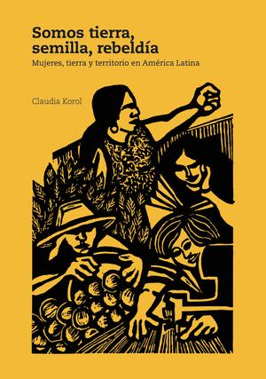 Somos tierra, semilla, rebeldía: mujeres, tierra y territorios en América Latina
